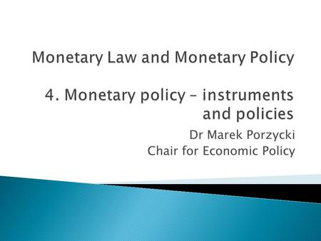 Dr Marek Porzycki Chair for Economic Policy. 1. Basic function and purposes 2. Approaches – restrictive vs. expansionary 3. Monetary policy tools 4. Transmission.