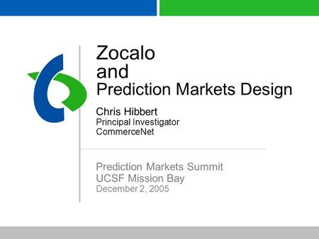Zocalo and Prediction Markets Design Chris Hibbert Principal Investigator CommerceNet Prediction Markets Summit UCSF Mission Bay December 2, 2005.