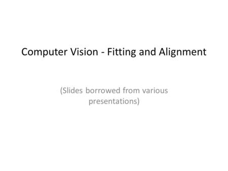 Computer Vision - Fitting and Alignment (Slides borrowed from various presentations)
