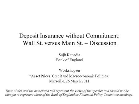 "1 Deposit Insurance without Commitment: Wall St. versus Main St. – Discussion Sujit Kapadia Bank of England Workshop on ""Asset Prices, Credit and Macroeconomic."