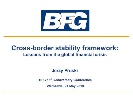 1 Cross-border stability framework: Lessons from the global financial crisis Jerzy Pruski BFG 15 th Anniversary Conference Warszawa, 21 May 2010.