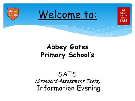 Abbey Gates Primary School's SATS (Standard Assessment Tests) Information Evening Welcome to: