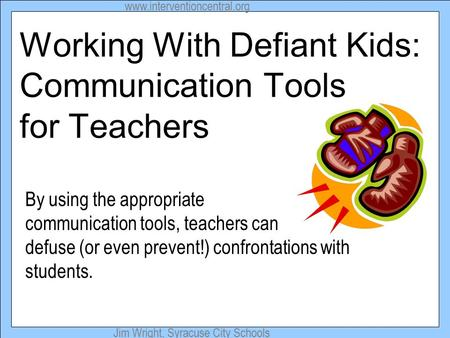 Www.interventioncentral.org Jim Wright, Syracuse City Schools Working With Defiant Kids: Communication Tools for Teachers By using the appropriate communication.
