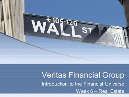 Veritas Financial Group Introduction to the Financial Universe Week 6 – Real Estate.