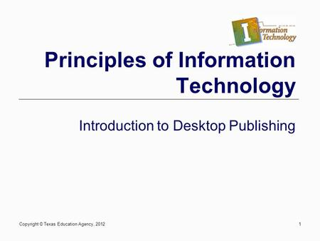 Copyright © Texas Education Agency, 20121 Principles of Information Technology Introduction to Desktop Publishing.