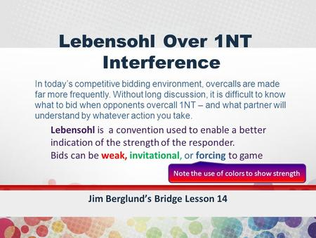 Lebensohl Over 1NT Interference Jim Berglund's Bridge Lesson 14 Lebensohl is a convention used to enable a better indication of the strength of the responder.