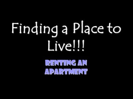 Finding a Place to Live!!! Renting an Apartment. Advantages of Renting Instead of Buying a Place to Live Mobility Minimal Responsibilities Finances- As.
