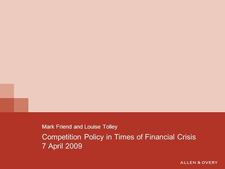Competition Policy in Times of Financial Crisis 7 April 2009 Mark Friend and Louise Tolley.