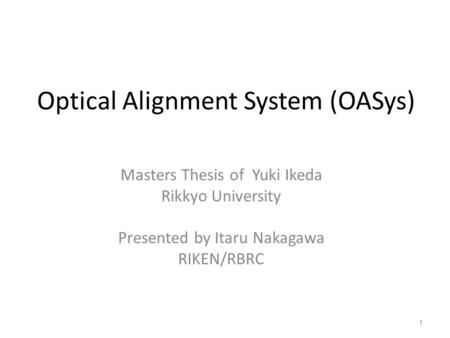Optical Alignment System (OASys) Masters Thesis of Yuki Ikeda Rikkyo University Presented by Itaru Nakagawa RIKEN/RBRC 1.