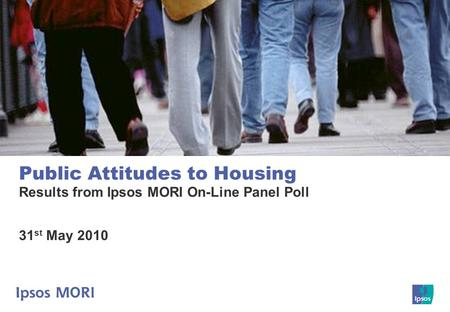 Public Attitudes to Housing Results from Ipsos MORI On-Line Panel Poll 31 st May 2010.