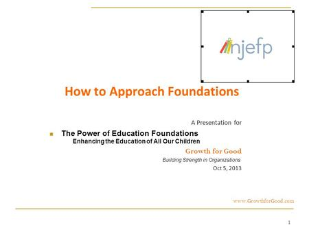 1 How to Approach Foundations A Presentation for The Power of Education Foundations Enhancing the Education of All Our Children Growth for Good Building.