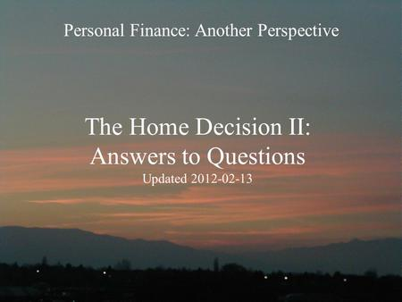 The Home Decision II: Answers to Questions Updated 2012-02-13 Personal Finance: Another <strong>Perspective</strong>.