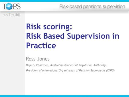 Risk scoring: Risk Based Supervision in Practice Ross Jones Deputy Chairman, Australian Prudential Regulation Authority President of International Organisation.