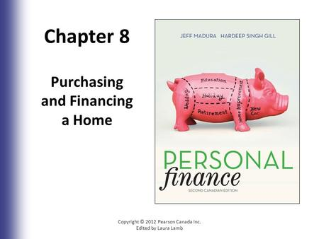 Chapter 8 Purchasing and Financing a Home Copyright © 2012 Pearson Canada Inc. Edited by Laura Lamb.