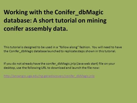 "Working with the Conifer_dbMagic database: A short tutorial on mining conifer assembly data. This tutorial is designed to be used in a ""follow along"" fashion."
