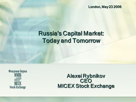 Russia's Capital Market: Today and Tomorrow Alexei Rybnikov CEO MICEX Stock Exchange London, May 23 2006.