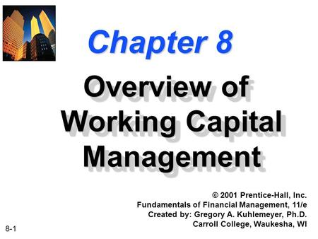 8-1 Chapter 8 Overview of Working Capital Management © 2001 Prentice-Hall, Inc. Fundamentals of Financial Management, 11/e Created by: Gregory A. Kuhlemeyer,