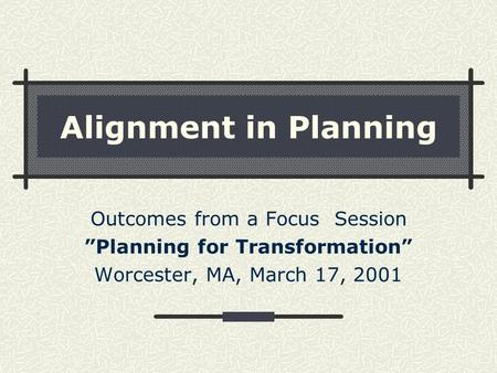 "Alignment in Planning Outcomes from a Focus Session ""Planning for Transformation"" Worcester, MA, March 17, 2001."