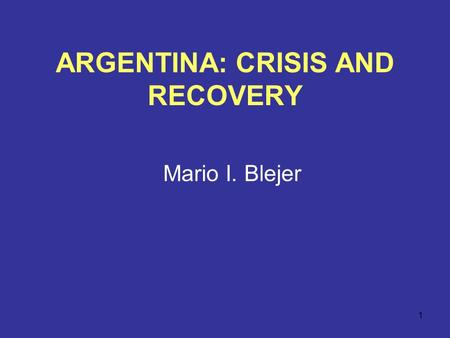 1 ARGENTINA: CRISIS AND RECOVERY Mario I. Blejer.