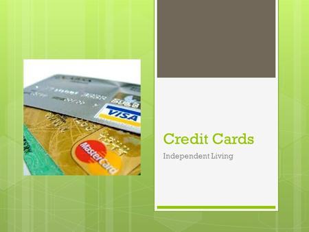 Credit Cards Independent Living. Why learn about credit/credit cards?!  9 out of 10 American families use credit  Mortgage, Medical, credit cards, etc.