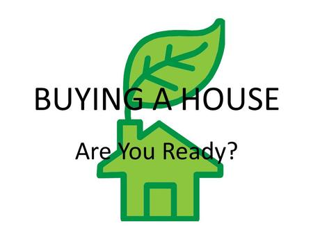 BUYING A HOUSE Are You Ready?. Advantages of home Ownership Sense of stability and permanence Allows individual expression Can have pets Financial Benefits.