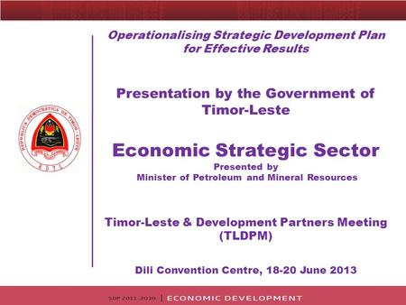Operationalising Strategic Development Plan for Effective Results Presentation by the Government of Timor-Leste Economic Strategic Sector Presented by.
