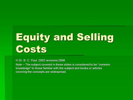 "Equity and Selling Costs © Dr. B. C. Paul 2002 revisions 2008 Note – The subject covered in these slides is considered to be ""common knowledge"" to those."
