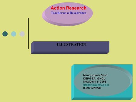 Action Research Teacher as a Researcher ILLUSTRATION Manoj Kumar Dash DEP-SSA, IGNOU New Delhi 110 068 0-9971728220.