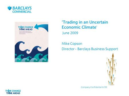 'Trading in an Uncertain Economic Climate ' June 2009 Mike Copson Director - Barclays Business Support Company Confidential 6/09.