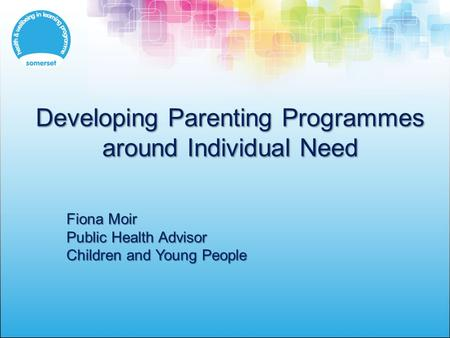 Developing Parenting Programmes around Individual Need Fiona Moir Public Health Advisor Children and Young People.