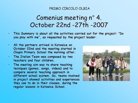 "Comenius meeting n° 4. October 22nd -27th -2007 This Summary is about all the activities carried out for the project: ""Do you play with me"", as requested."