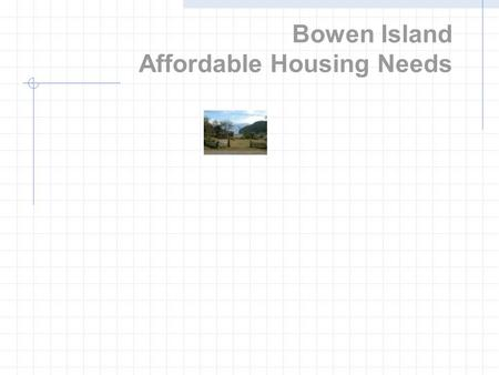 Bowen Island Affordable Housing Needs. What is a housing needs assessment? Current housing situation Future trends Gap between demand and supply at various.