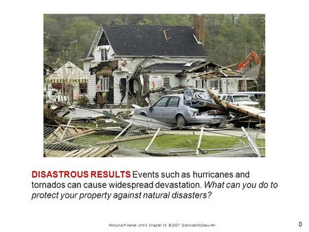 0 Personal Finance Unit 4 Chapter 13 © 2007 Glencoe/McGraw-Hill DISASTROUS RESULTS Events such as hurricanes and tornados can cause widespread devastation.