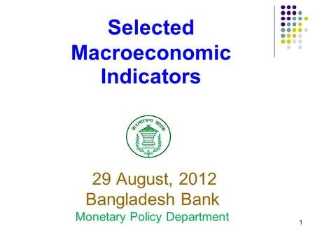 1 Selected Macroeconomic Indicators 29 August, 2012 Bangladesh Bank Monetary Policy Department.