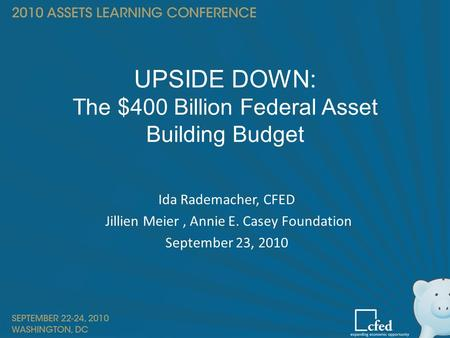 UPSIDE DOWN: The $400 Billion Federal Asset Building Budget Ida Rademacher, CFED Jillien Meier, Annie E. Casey Foundation September 23, 2010.