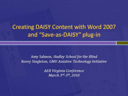 "Creating DAISY Content with Word 2007 and ""Save-as-DAISY"" plug-in Amy Salmon, Hadley School for the Blind Korey Singleton, GMU Assistive Technology Initiative."