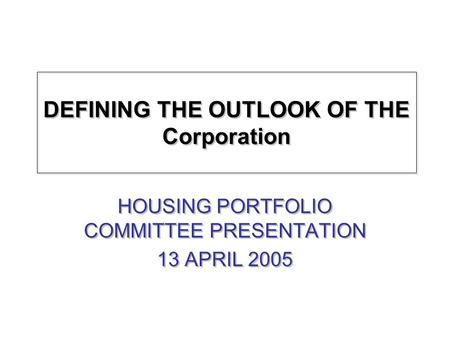 DEFINING THE OUTLOOK OF THE Corporation HOUSING PORTFOLIO COMMITTEE PRESENTATION 13 APRIL 2005 HOUSING PORTFOLIO COMMITTEE PRESENTATION 13 APRIL 2005.