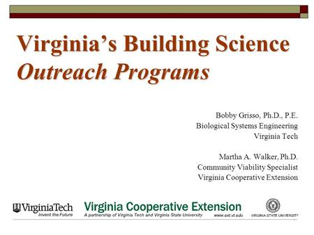 1 Virginia's Building Science Outreach Programs Bobby Grisso, Ph.D., P.E. Biological Systems Engineering Virginia Tech Martha A. Walker, Ph.D. Community.