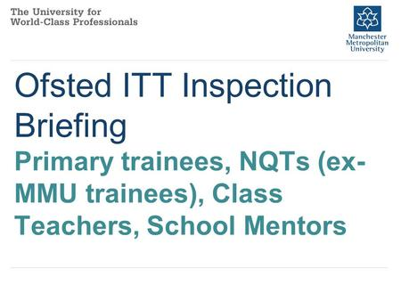 Ofsted ITT Inspection Briefing Primary trainees, NQTs (ex- MMU trainees), Class Teachers, School Mentors.