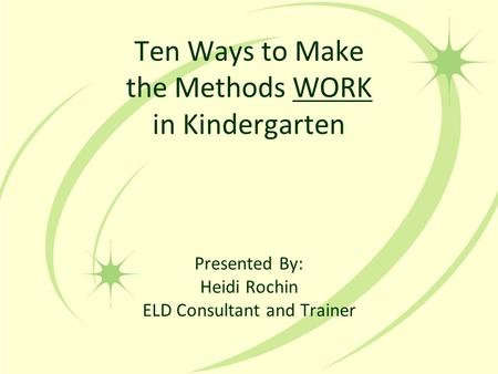 Ten Ways to Make the Methods WORK in Kindergarten Presented By: Heidi Rochin ELD Consultant and Trainer.