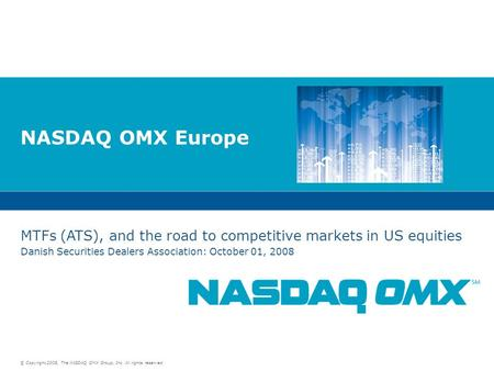 © Copyright 2008, The NASDAQ OMX Group, Inc. All rights reserved. NASDAQ OMX Europe MTFs (ATS), and the road to competitive markets in US equities Danish.