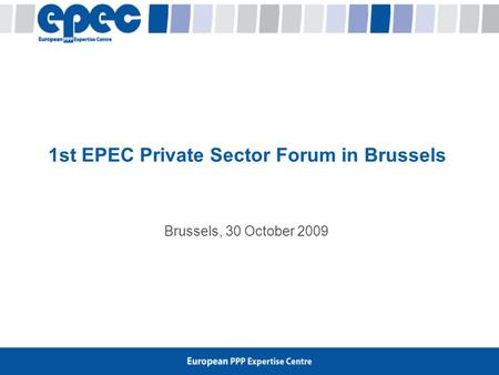 Brussels, 30 October 2009 1st EPEC Private Sector Forum in Brussels.