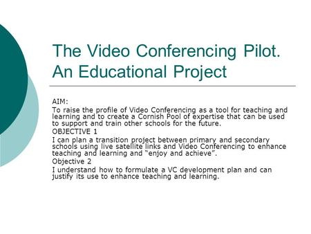 The Video Conferencing Pilot. An Educational Project AIM: To raise the profile of Video Conferencing as a tool for teaching and learning and to create.