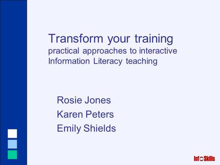 Transform your training practical approaches to interactive Information Literacy teaching Rosie Jones Karen Peters Emily Shields.