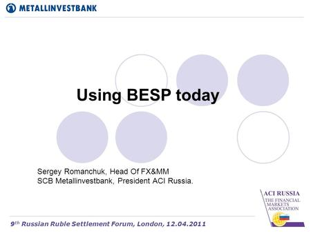 Using BESP today Sergey Romanchuk, Head Of FX&MM SCB Metallinvestbank, President ACI Russia. 9 th Russian Ruble Settlement Forum, London, 12.04.2011.