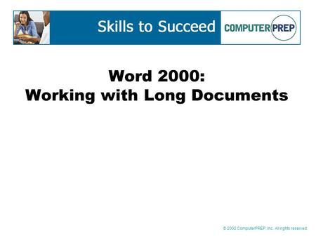 © 2002 ComputerPREP, Inc. All rights reserved. Word 2000: Working with Long Documents.