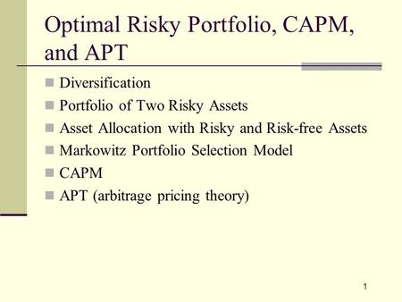 1 Optimal Risky Portfolio, CAPM, and APT Diversification Portfolio of Two Risky Assets Asset Allocation with Risky and Risk-free Assets Markowitz Portfolio.