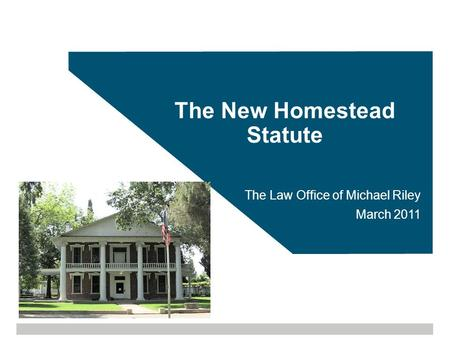 The New Homestead Statute The Law Office of Michael Riley March 2011.