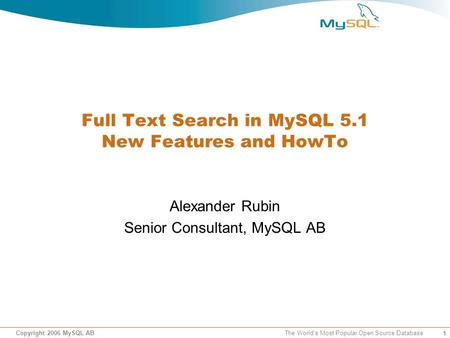 1 Copyright 2006 MySQL AB The World's Most Popular Open Source Database Full Text Search in MySQL 5.1 New Features and HowTo Alexander Rubin Senior Consultant,