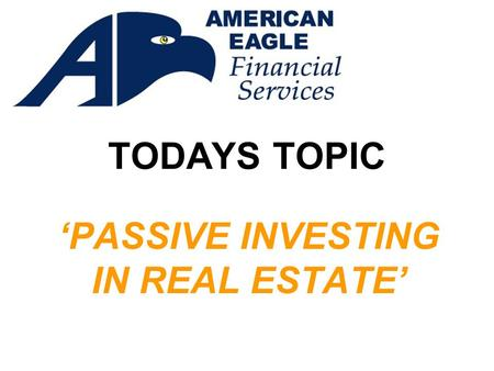 TODAYS TOPIC 'PASSIVE INVESTING IN REAL ESTATE'. Presented by: In cooperation with Aspen West Financial Services Video Presentation by Marlatt Media,
